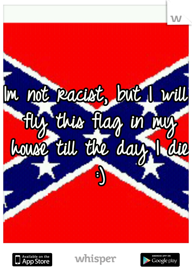 Im not racist, but I will fly this flag in my house till the day I die :)