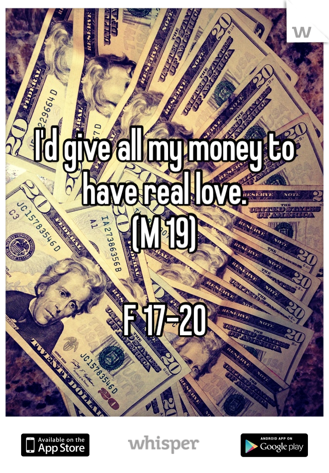 I'd give all my money to have real love. (M 19)  F 17-20