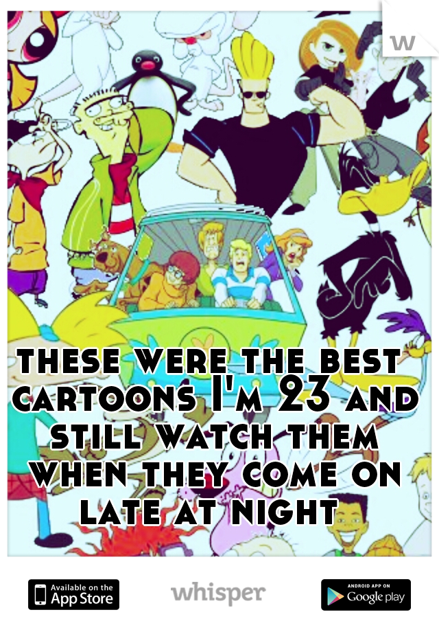 these were the best cartoons I'm 23 and still watch them when they come on late at night