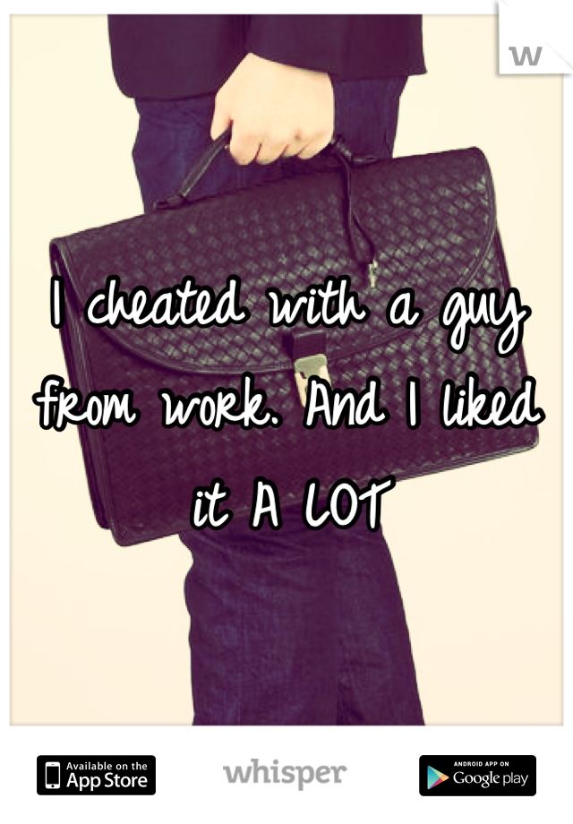 I cheated with a guy from work. And I liked it A LOT