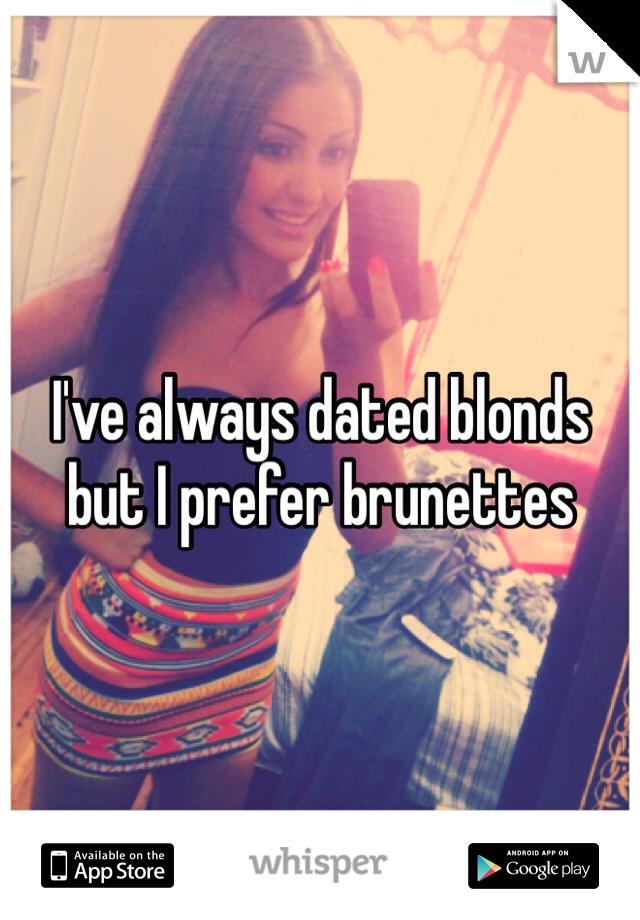 I've always dated blonds but I prefer brunettes