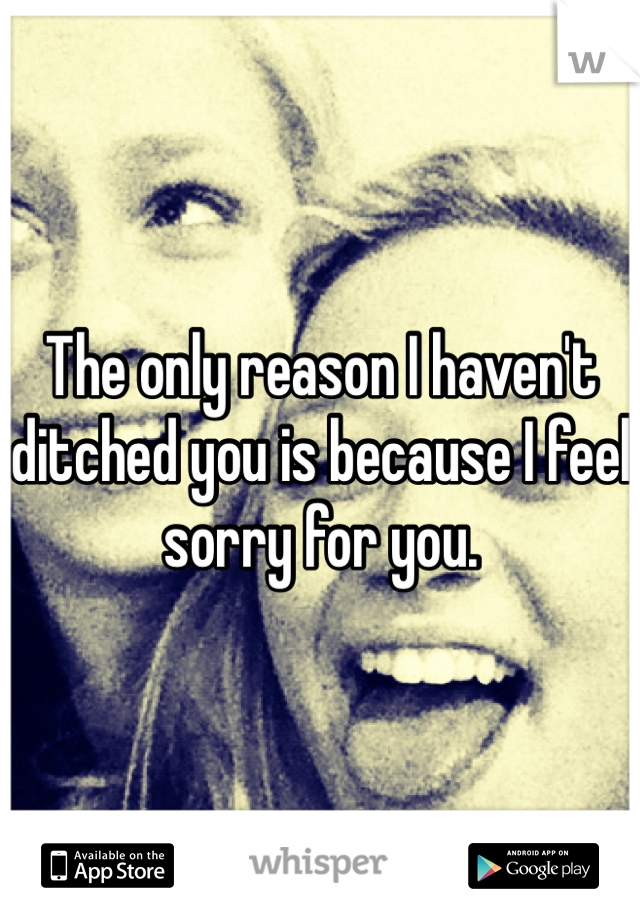 The only reason I haven't ditched you is because I feel sorry for you.