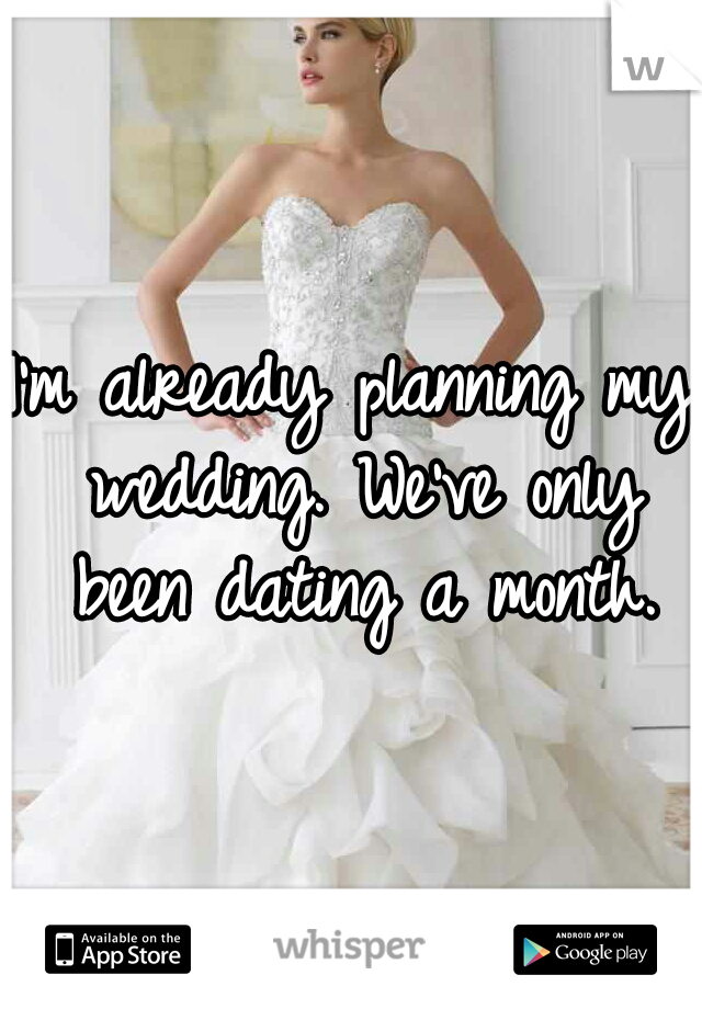 I'm already planning my wedding. We've only been dating a month.