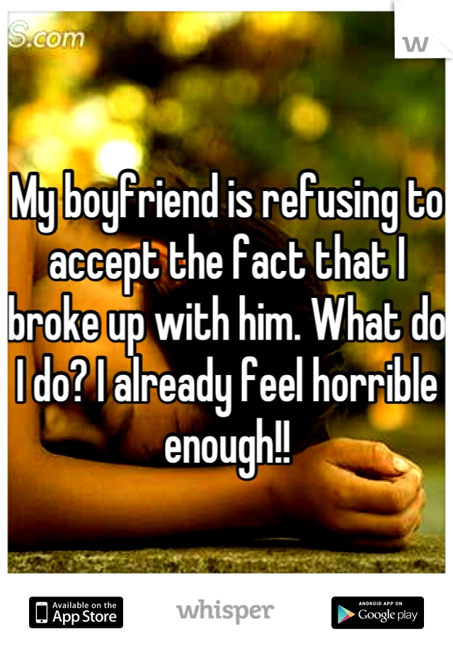 My boyfriend is refusing to accept the fact that I broke up with him. What do I do? I already feel horrible enough!!
