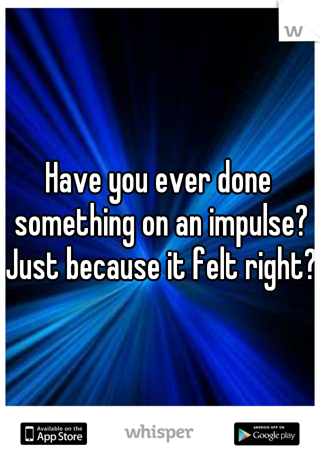 Have you ever done something on an impulse? Just because it felt right?