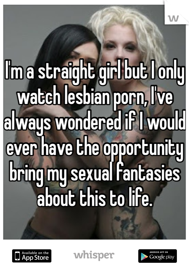 I'm a straight girl but I only watch lesbian porn, I've always wondered if I would ever have the opportunity bring my sexual fantasies about this to life.