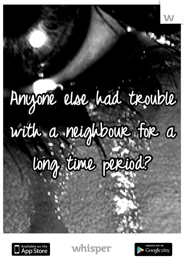 Anyone else had trouble with a neighbour for a long time period?