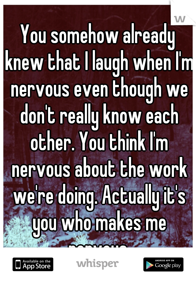 You somehow already knew that I laugh when I'm nervous even though we don't really know each other. You think I'm nervous about the work we're doing. Actually it's you who makes me nervous.