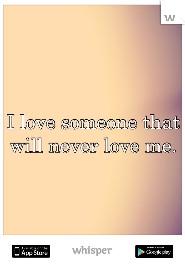 I love someone that will never love me.