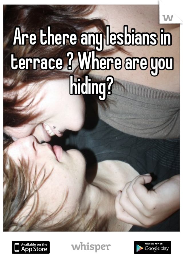 Are there any lesbians in terrace ? Where are you hiding?