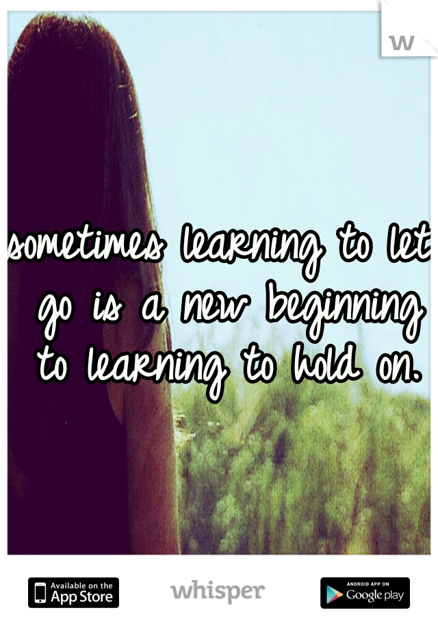 sometimes learning to let go is a new beginning to learning to hold on.