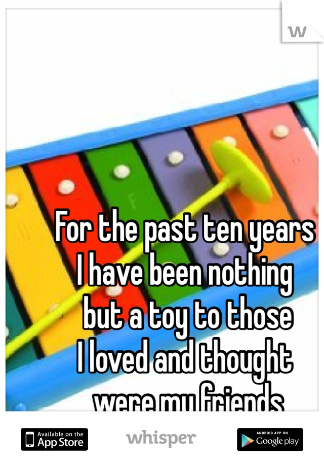 For the past ten years  I have been nothing  but a toy to those  I loved and thought  were my friends