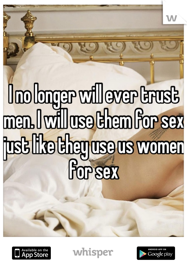 I no longer will ever trust men. I will use them for sex just like they use us women for sex
