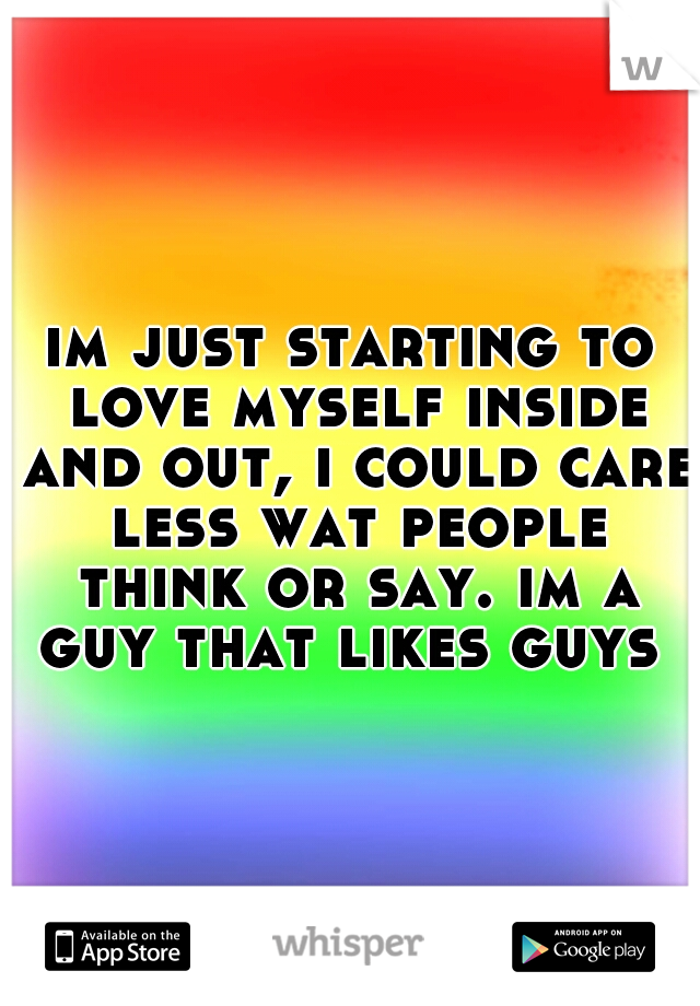 im just starting to love myself inside and out, i could care less wat people think or say. im a guy that likes guys