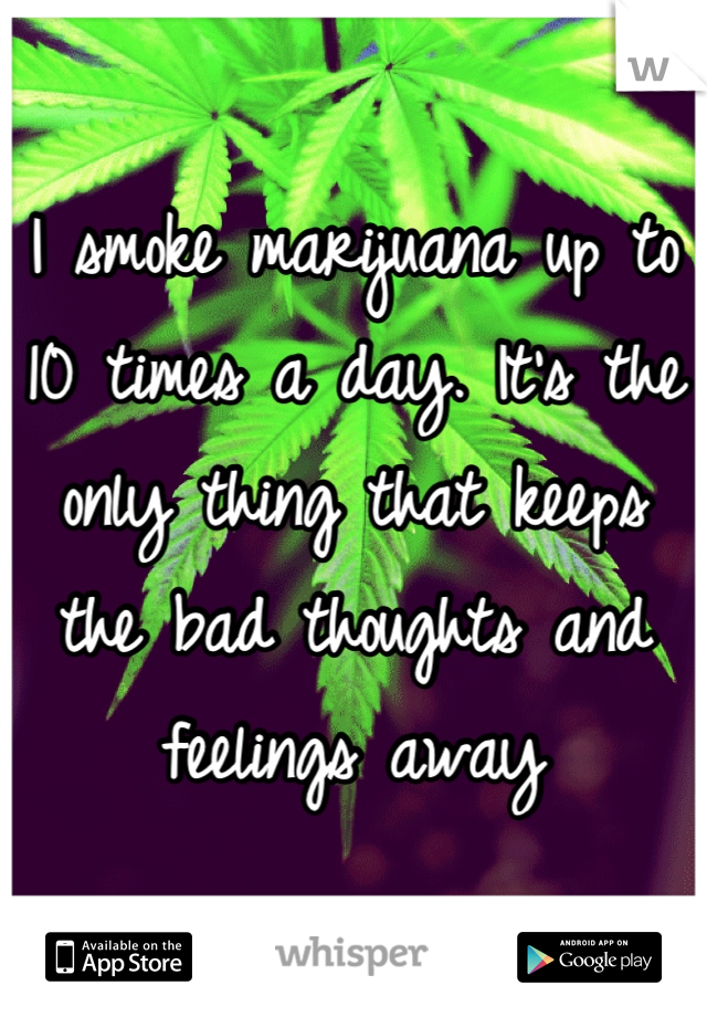 I smoke marijuana up to 10 times a day. It's the only thing that keeps the bad thoughts and feelings away