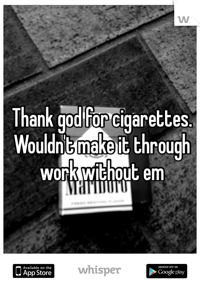 Thank god for cigarettes. Wouldn't make it through work without em