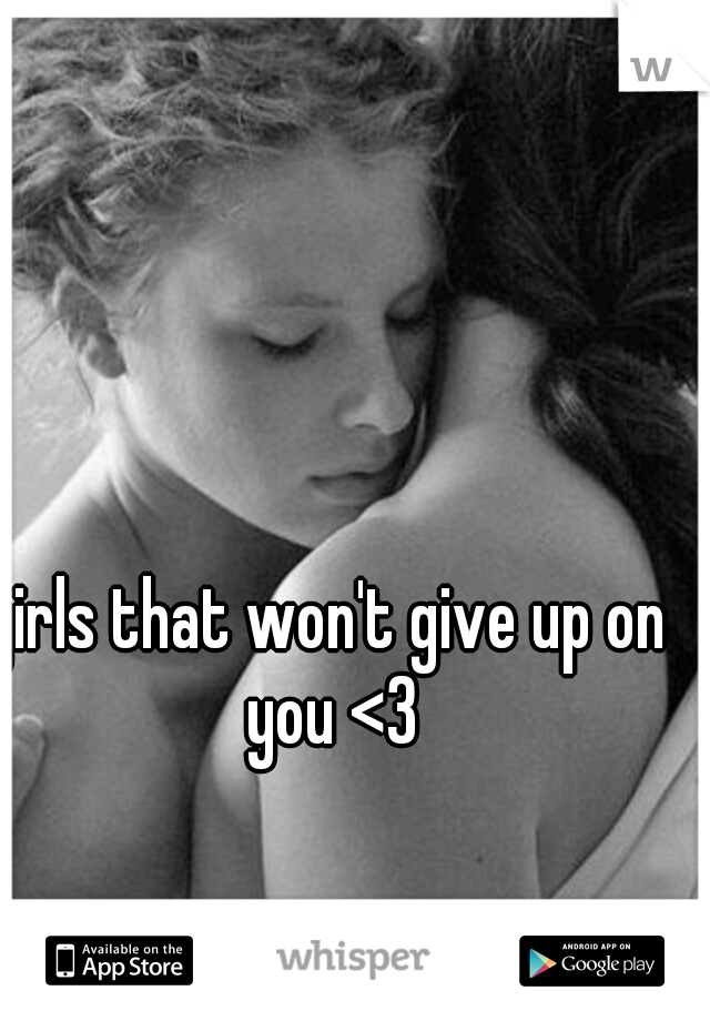 girls that won't give up on you <3