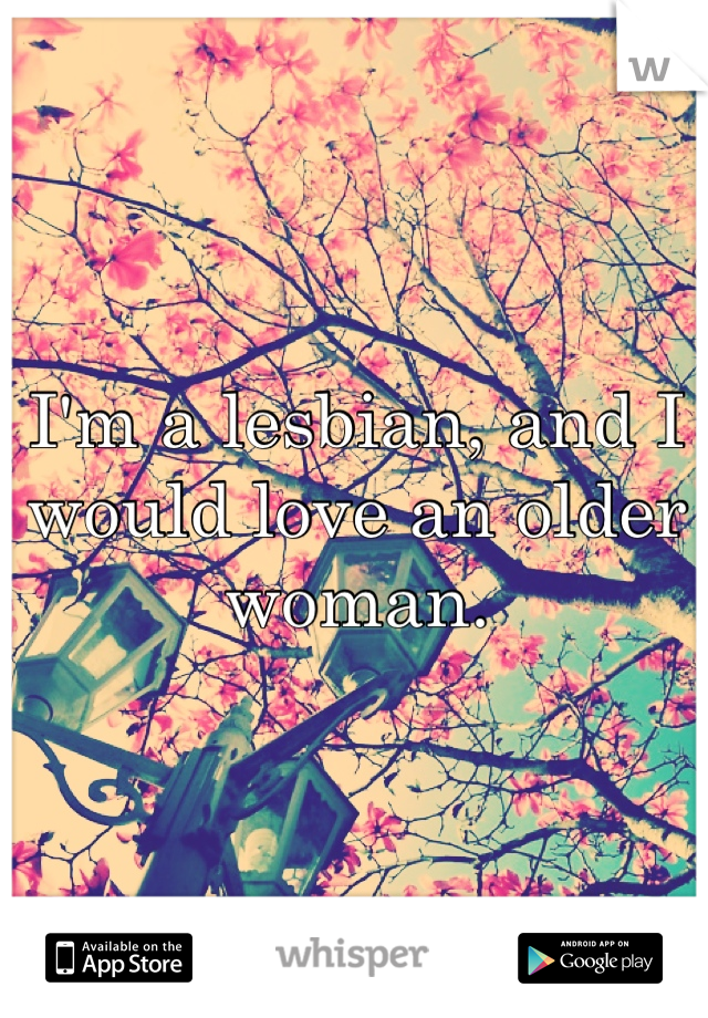I'm a lesbian, and I would love an older woman.