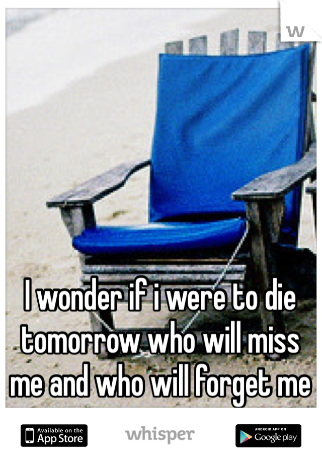 I wonder if i were to die tomorrow who will miss me and who will forget me