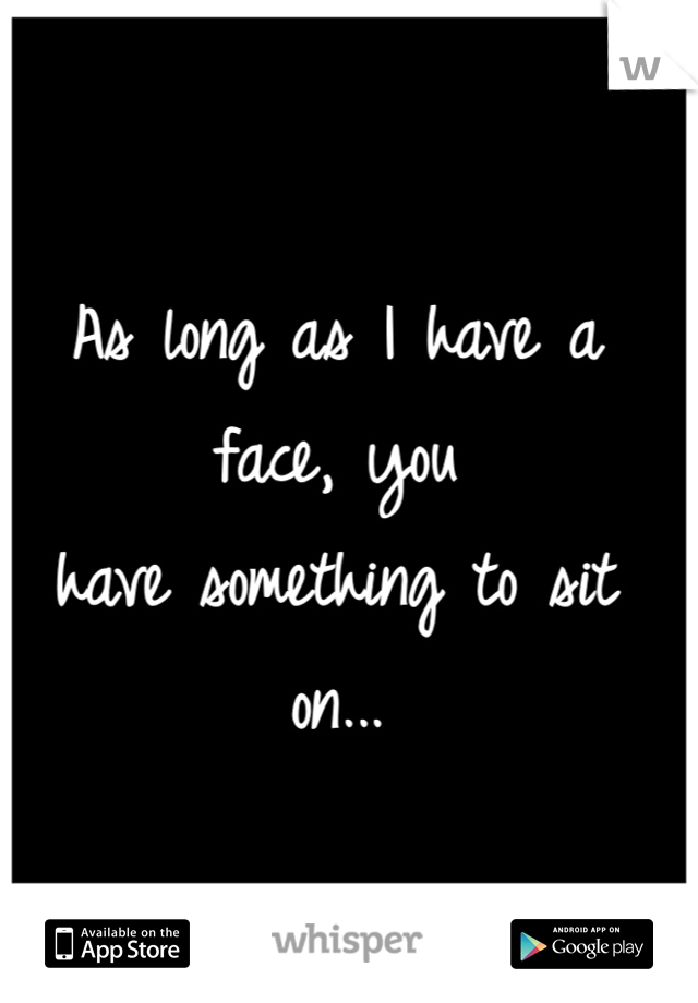 As long as I have a face, you  have something to sit on...