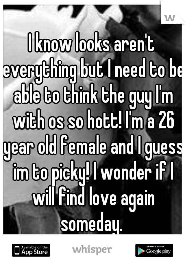 I know looks aren't everything but I need to be able to think the guy I'm with os so hott! I'm a 26 year old female and I guess im to picky! I wonder if I will find love again someday.