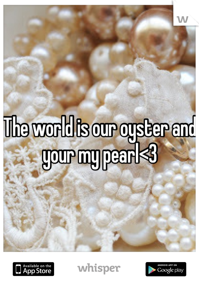 The world is our oyster and your my pearl<3