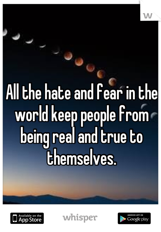 All the hate and fear in the world keep people from being real and true to themselves.