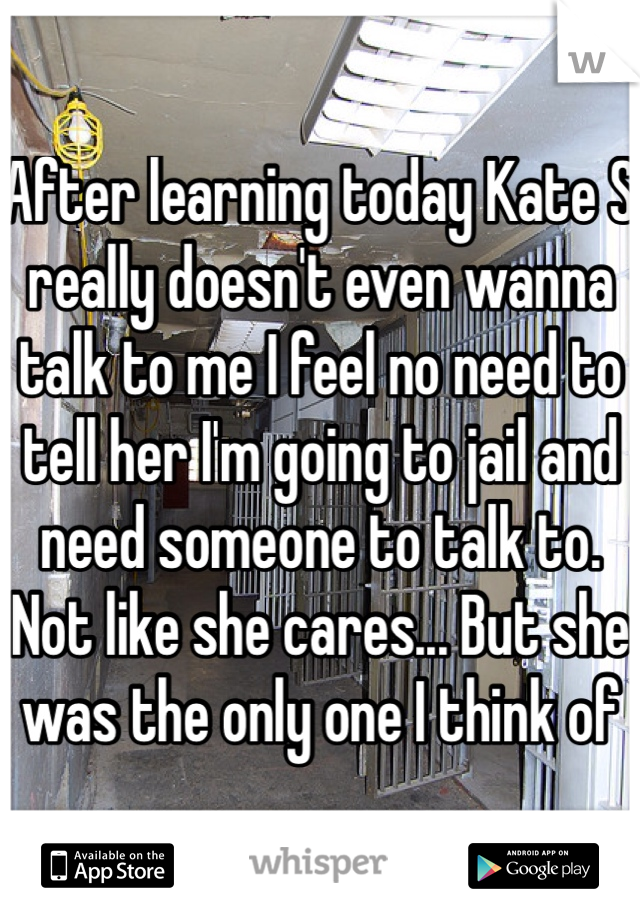 After learning today Kate S really doesn't even wanna talk to me I feel no need to tell her I'm going to jail and need someone to talk to. Not like she cares... But she was the only one I think of