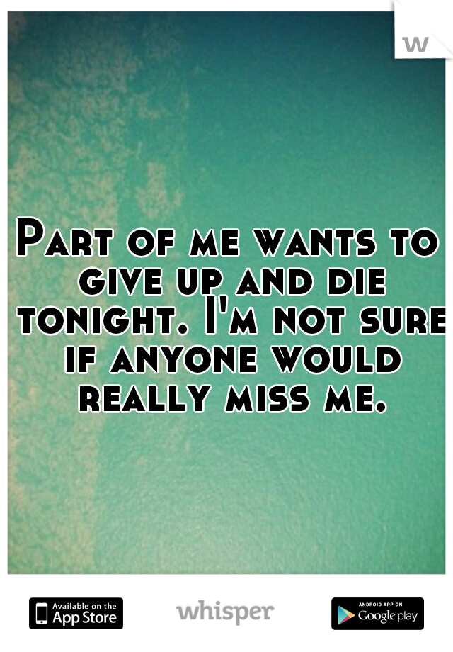Part of me wants to give up and die tonight. I'm not sure if anyone would really miss me.