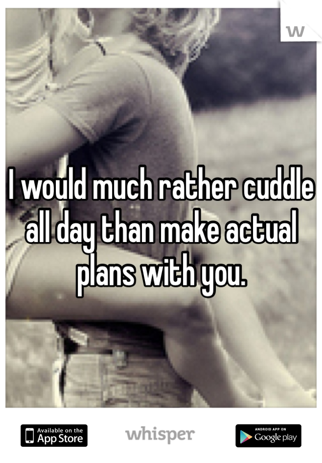I would much rather cuddle all day than make actual plans with you.