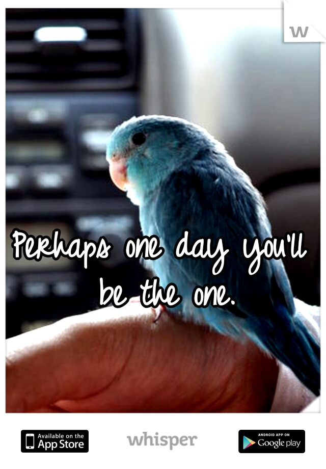 Perhaps one day you'll be the one.