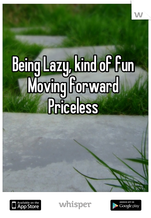 Being Lazy, kind of fun Moving forward Priceless
