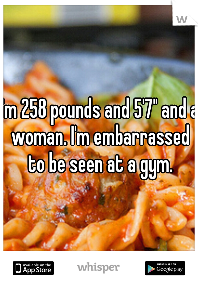 "I'm 258 pounds and 5'7"" and a woman. I'm embarrassed to be seen at a gym."