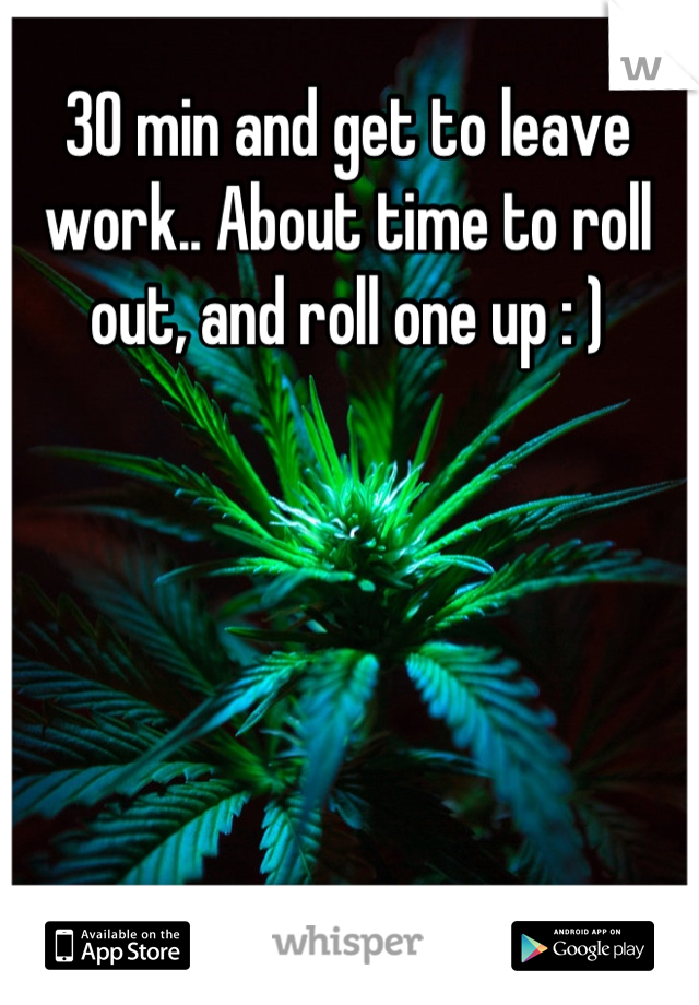 30 min and get to leave work.. About time to roll out, and roll one up : )