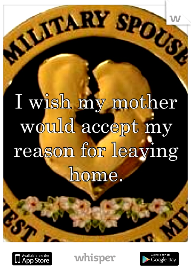 I wish my mother would accept my reason for leaving home.