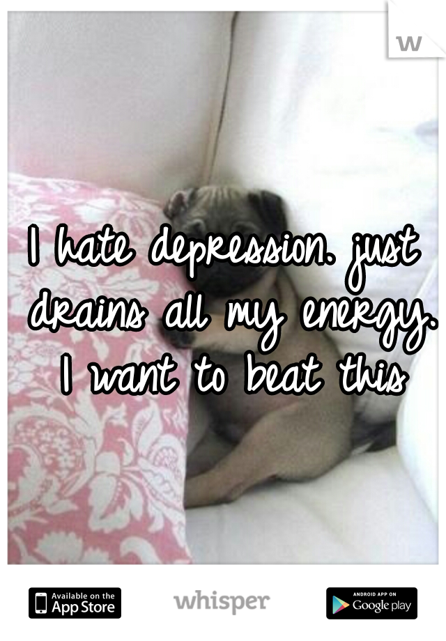 I hate depression. just drains all my energy. I want to beat this