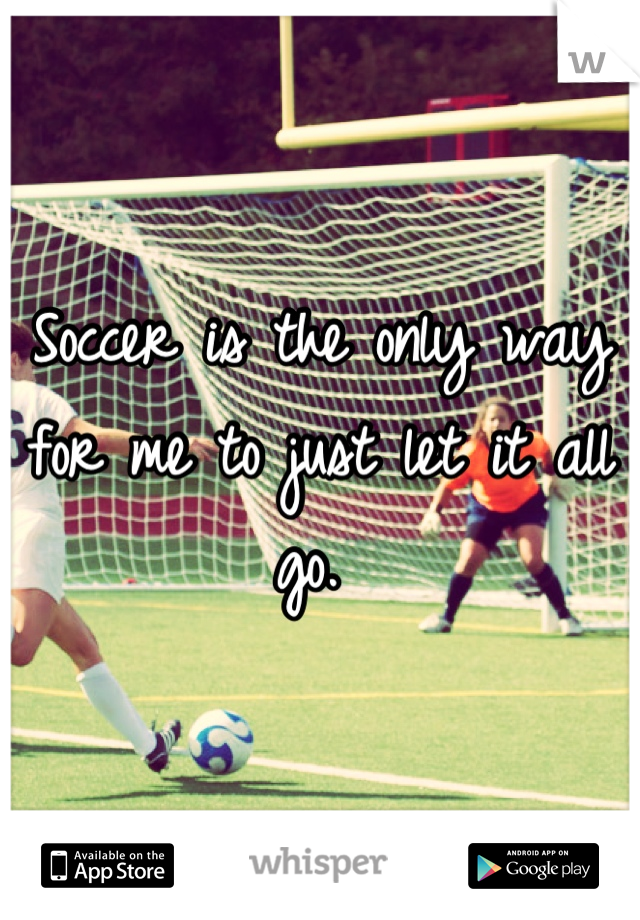 Soccer is the only way for me to just let it all go.