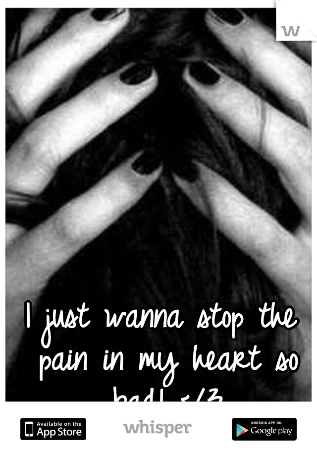 I just wanna stop the pain in my heart so bad! </3