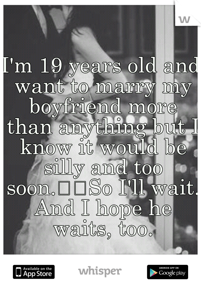 I'm 19 years old and want to marry my boyfriend more than anything but I know it would be silly and too soon.  So I'll wait. And I hope he waits, too.