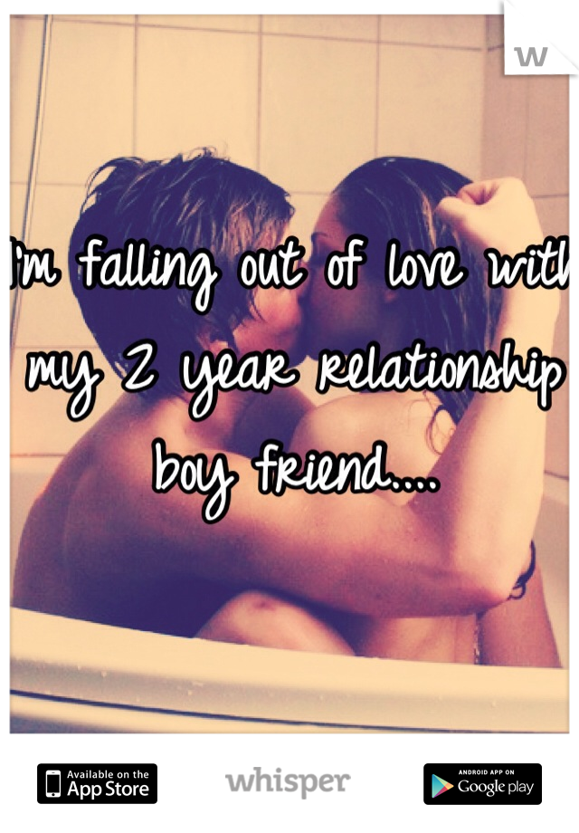 I'm falling out of love with my 2 year relationship boy friend....