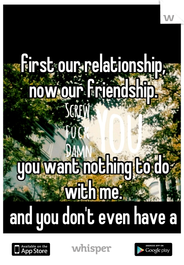 first our relationship, now our friendship.   you want nothing to do with me. and you don't even have a reason.