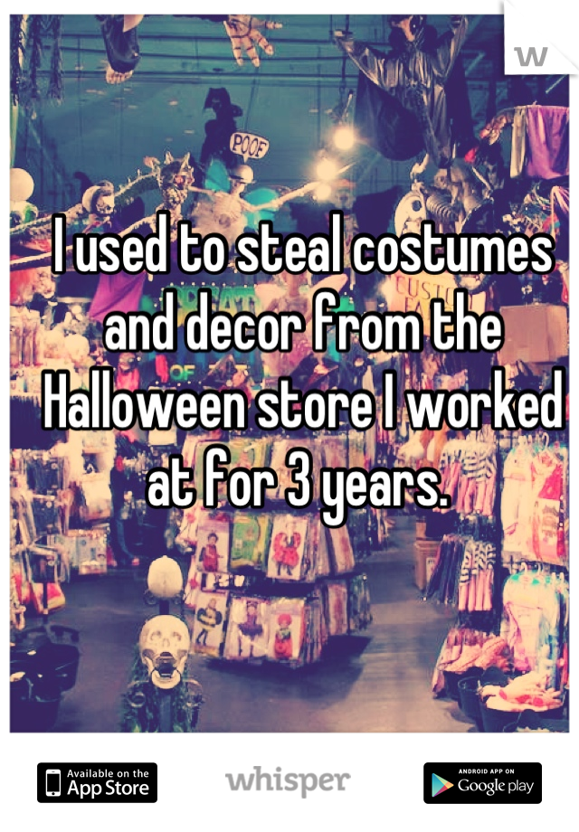 I used to steal costumes and decor from the Halloween store I worked at for 3 years.