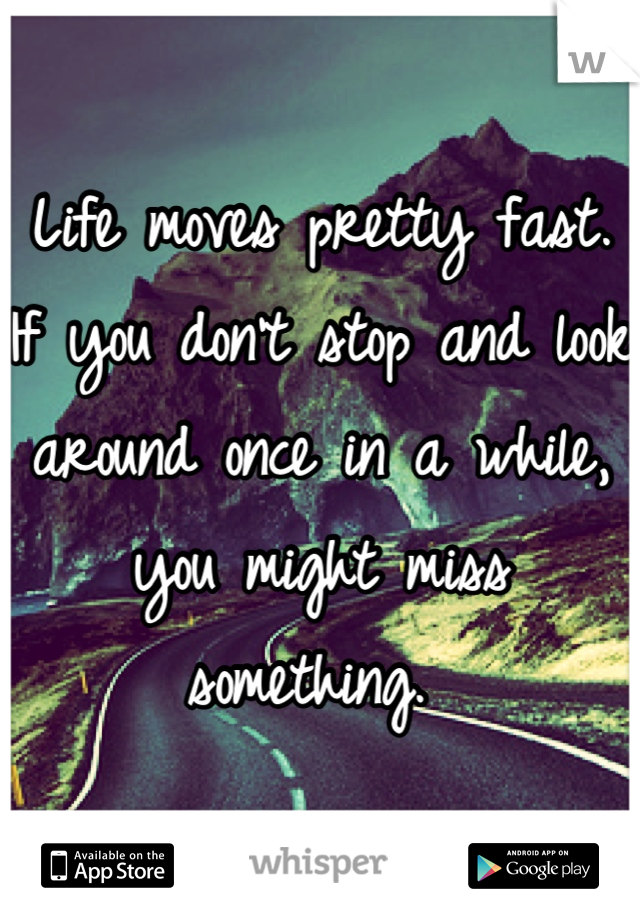 Life moves pretty fast. If you don't stop and look around once in a while, you might miss something.