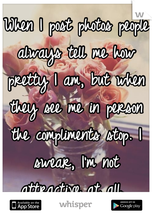 When I post photos people always tell me how pretty I am, but when they see me in person the compliments stop. I swear, I'm not attractive at all.