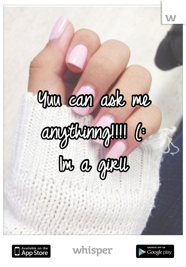 Yuu can ask me anythinng!!!! (: Im a girll