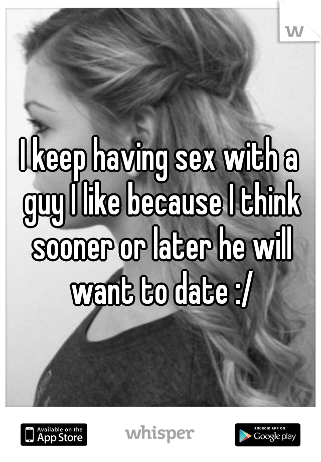 I keep having sex with a guy I like because I think sooner or later he will want to date :/