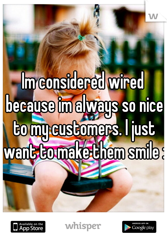 Im considered wired because im always so nice to my customers. I just want to make them smile :)