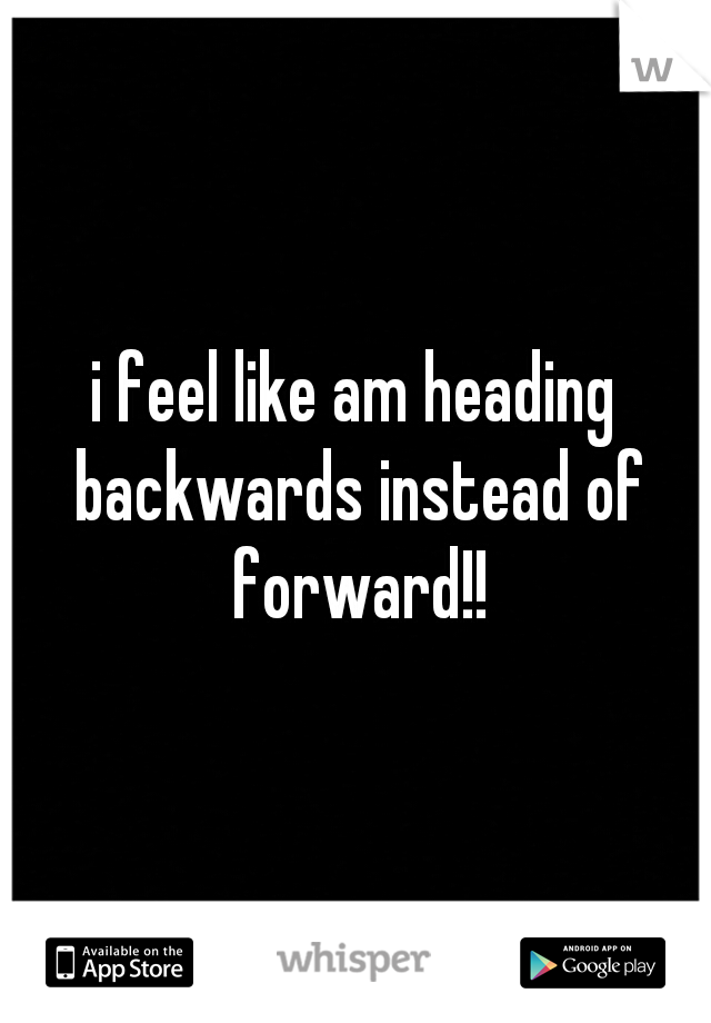 i feel like am heading backwards instead of forward!!