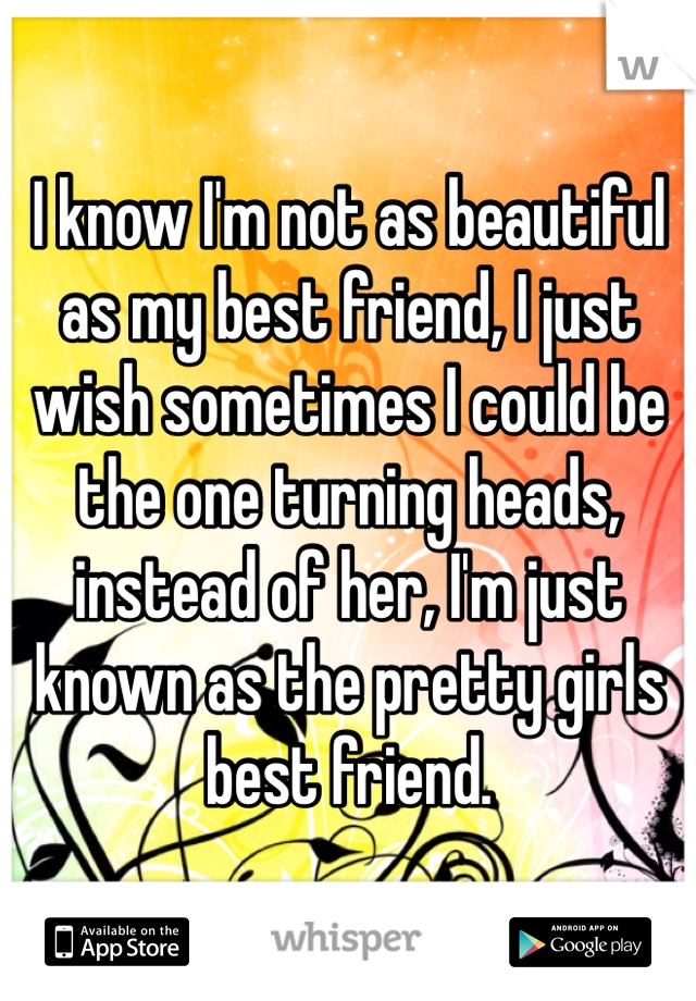 I know I'm not as beautiful as my best friend, I just wish sometimes I could be the one turning heads, instead of her, I'm just known as the pretty girls best friend.
