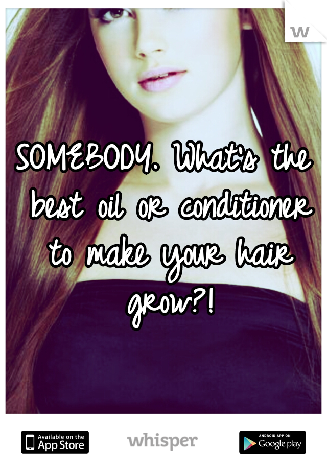 SOMEBODY. What's the best oil or conditioner to make your hair grow?!